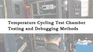 Temperature-Cycling-Test-Chamber-Testing-and-Debugging-Methods