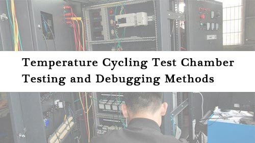 Temperature Cycling Test Chamber Testing and Debugging Methods